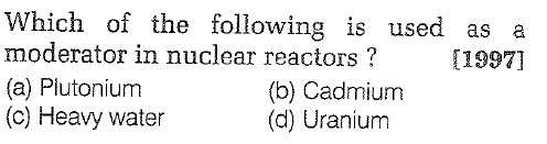 Which of the following is used as a moderator in nuclear reactors? (a) Plutonium (c) Heavy water [1997] (b) Cadmium (d) Uranium